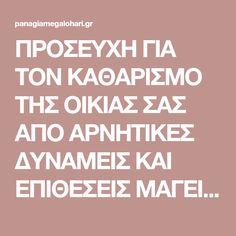 ΠΡΟΣΕΥΧΗ ΓΙΑ ΤΟΝ ΚΑΘΑΡΙΣΜΟ ΤΗΣ ΟΙΚΙΑΣ ΣΑΣ ΑΠΟ ΑΡΝΗΤΙΚΕΣ ΔΥΝΑΜΕΙΣ ΚΑΙ ΕΠΙΘΕΣΕΙΣ ΜΑΓΕΙΑΣ | Παναγία Μεγαλόχαρη Orthodox Prayers, Religion, Greek Quotes, My Prayer, Spiritual Growth, True Words, Better Life, Psalms, Positive Quotes