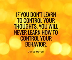 If you don`t learn to control your thoughts, you will never learn how to control your behavior. - Joyce Meyer
