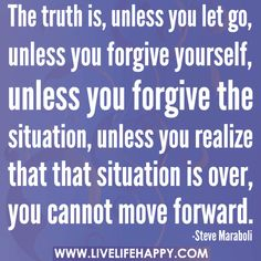 The truth is, unless you let go, unless you forgive yourself, unless you forgive the situation, unless you realize that that situation is over, you cannot move forward.