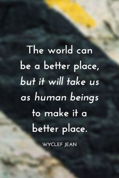 """""""The world can be a better place but it will take us as human beings to make it a better place."""" - Wyclef Jean on the School of Greatness podcast"""