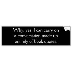 why, yes. I can carry on a conversation made up entirely of book quotes