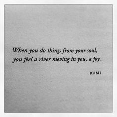 """""""when you do things from your soul you feel a river moving in you, a joy"""" - Rumi - via 