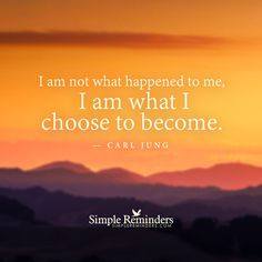 """""""I am not what happened to me, I am what I choose to become."""" — Carl Jung"""