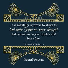 """""""It is mentally rigorous to strive to look unto Him in every thought. But, when we do, our doubts and fears flee."""" -President Russell M. Nelson #ldsconf 