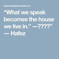 """What we speak becomes the house we live in."" ―حافظ"" ― Hafez"