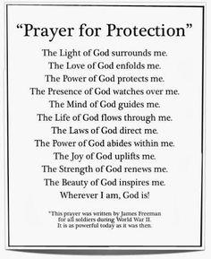 """ Prayer of Protection ""  The Light of God surrounds me .  The Love of God enfolds me .  The Power of God protects me .  The Presence of God watches over me .  The Mind of God guides me .  The Life of God flows through me .  The Laws of God directs me .  The Power of God abides within me .  The Joy of God uplifts me .  The Strength of God renews me .  The Beauty of God inspires me .  Wherever I am , God is ."