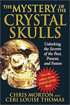 The Mystery of the Crystal Skulls: Unlocking the Secrets of the Past, Present, and Future: Chris Morton, Ceri Louise Thomas: 9781879181809: Amazon.com: Books