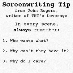 Screenwriting tip from John Rogers, writer of TNT's Leverage: In every scene, always remember: Who wants what?  Why can't they have it?  Why do I care? From: https://twitter.com/jonrog1/statuses/54410157844729857