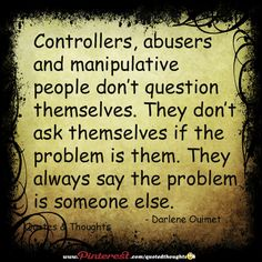 Controllers, abusers and manipulative people don't question themselves. They don't ask themselves if the problem is them. They always say the problem is someone else.