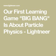 "Our First Learning Game ""BIG BANG"" Is About Particle Physics - Lightneer"