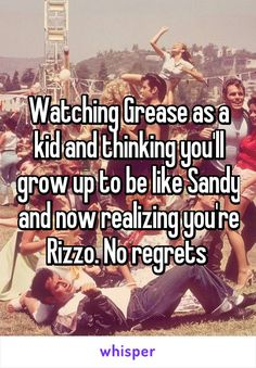 Watching Grease as a kid and thinking you'll grow up to be like Sandy and now realizing you're Rizzo. No regrets