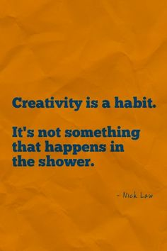 "Creativity is a habit. It's not something that happens in the shower."" Nick Law #design #creativity #quote"