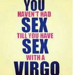 Virgo- I'm sure there's some truth to this . We are VERY passionate ppl. We just show that side of us to ppl who make us feel comfortable enough.