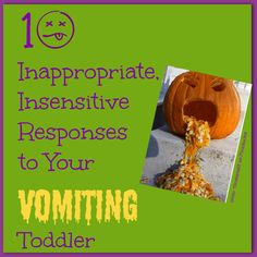 Mom's New Stage: 10 Inappropriate, Insensitive Responses to Your Vomiting Toddler