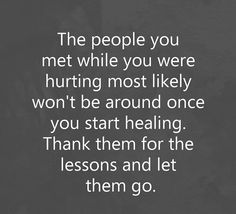 The people you met while you were hurting most likely won't be around once you start healing...