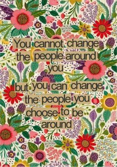 You cannot change the people around you, but you can change the people you choose to be around. - unknown. Image via  fb