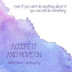 Even if you can't do anything about it, you can still do something—accept it and move on. - sg :: wordhugs.org