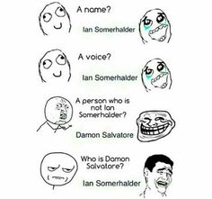This is totally me. Ian Somerhalder- Damon Salvatore- The Vampire Diaries