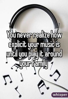 You never realize how explicit your music is until you play it around your family