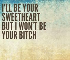 I'll be your sweetheart but I won't be your bitch. Theres a difference. Bitchy Quotes Sassy Quotes