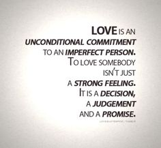 Love is an unconditional commitment to an imperfect person. To love somebody isn't just a strong feeling. It is a decision, a judgement, and a promise. <3