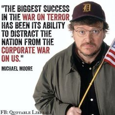 The biggest success in the war on terror has been its ability to distract the nation form the corporate war on us. - Michael Moore, american film maker and documentarian Michael Moore, John Oliver, Satire, Comedy, Look Man, Thats The Way, Social Issues, Food For Thought, In This World