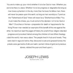 "Joseph Lewis - ""You are to make up your mind whether it is to be God or man. Whether you are to be..."". science, peace, humanity, freedom, nature, bravery, decision, history, man, authority, phantom, slave, choose, love, brotherhood, benefit, tyrant, martyrs, dear"