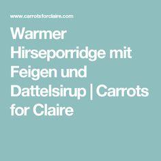 Warmer Hirseporridge mit Feigen und Dattelsirup | Carrots for Claire