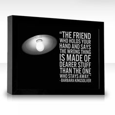 The friend who holds your hand and says the wrong thing is made of dearer stuff than the one who stays away.