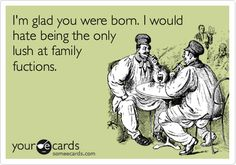 I'm glad you were born. I would hate being the only lush at family fuctions.