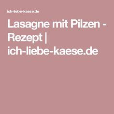 Lasagne mit Pilzen - Rezept | ich-liebe-kaese.de