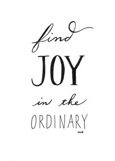 Find joy in the ordinary...