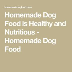 Homemade Dog Food is Healthy and Nutritious - Homemade Dog Food