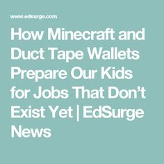 How Minecraft and Duct Tape Wallets Prepare Our Kids for Jobs That Don't Exist Yet | EdSurge News