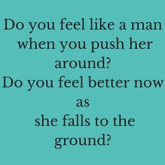 Do you feel like a man when you push her around? Do you feel better now as she falls to the ground? #‎QuotesYouLove‬ ‪#‎QuoteOfTheDay‬ ‪#‎FeelingAngry‬ ‪#‎Angry‬ ‪#‎Anger‬ ‪#‎QuotesOnFeelingAngry‬ ‪#‎FeelingAngryQuotes‬ ‪#‎QuotesOnAnger‬ ‪#‎AngryQuotes ‬  Visit our website  for text status wallpapers.  www.quotesulove.com
