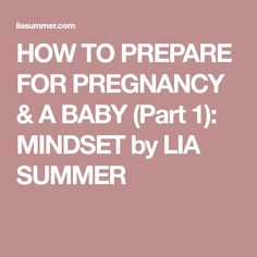 HOW TO PREPARE FOR PREGNANCY & A BABY (Part 1): MINDSET by LIA SUMMER