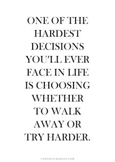 One of the hardest decisions you'll ever face in life is choosing whether to walk away or try harder.
