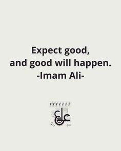 Imam Ali AS said . Expect good, and good will happen. Hazrat Ali Sayings, Imam Ali Quotes, Sufi Quotes, Allah Quotes, Muslim Quotes, Quran Quotes, Religious Quotes, Wisdom Quotes, Beautiful Islamic Quotes