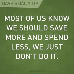 """Most of us know we should save more and spend less, we just don't do it."" - Dave Ramsey"