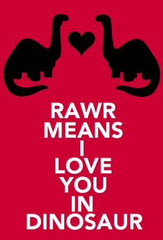 Rawr Means I love you in Dinosaur <3