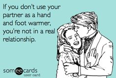 I love you, and I'm sorry to freeze to you with my feet , but you're so so warm, and that's some really funny shit to do!