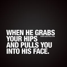 """Naughty sex quotes: """"When he grabs your hips and pulls you into his face."""" This is Kinky Quotes and these are all our original love and sex quotes! Kinky Quotes, Sex Quotes, True Quotes, Qoutes, Husband Quotes, Quotes For Him, Fire And Desire, Love My Man, Deep Truths"""
