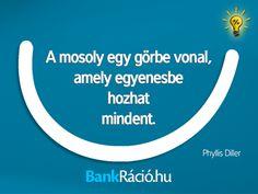 A mosoly egy görbe vonal, amely egyenesbe hozhat mindent. - Phyllis Diller, www.bankracio.hu idézet