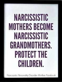 I can NOT emphasize this enough when I counsel women with abusive Narcissist mothers. You have a duty and an obligation to PROTECT your children from the very things your mother did to you. She WILL do those same things to your children, it is only a matter of time and there are NO exceptions to this rule. ~ A.L.N.
