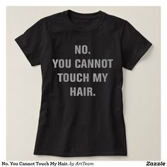 No. You Cannot Touch My Hair. T Shirt