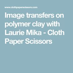 Image transfers on polymer clay with Laurie Mika - Cloth Paper Scissors