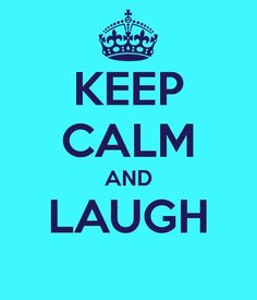 Since I have the worst nervous laughter..this should be my motto! Lol