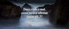 JESUS CRISTO, A ÚNICA ESPERANÇA: Deus criou o mal, como parece afirmar Isaías 45.7?...