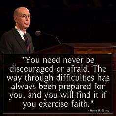 You need never be discouraged or afraid. The way through difficulties has ALWAYS been prepared for you, and you will find it if you exercise faith. - Henry B. Prophet Quotes, Jesus Christ Quotes, Gospel Quotes, Mormon Quotes, Lds Quotes, Religious Quotes, Uplifting Quotes, Great Quotes, Quotes To Live By
