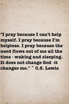 Prayer does not change God -- it changes me...